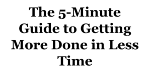 Time management for entrepreneurs - The 5-Minute Guide to Getting More Done in Less Time.